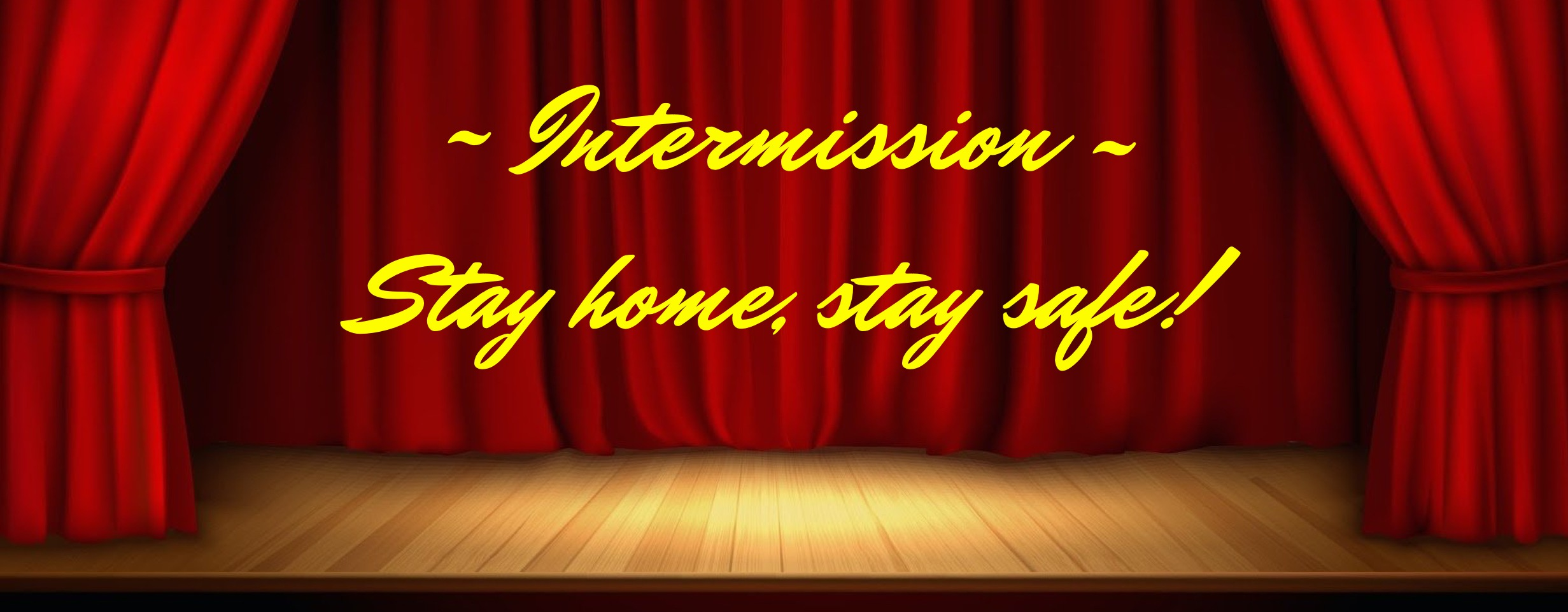Intermission. Stay home, stay safe.